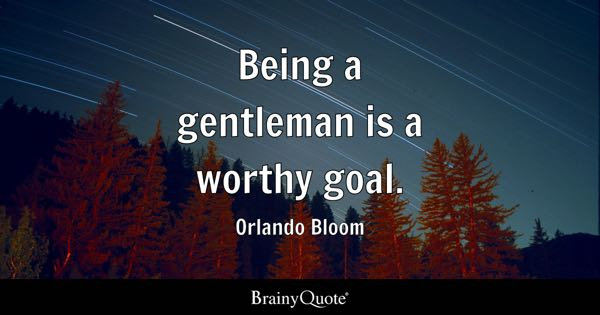 Being a gentleman is a worthy goal. - Orlando Bloom