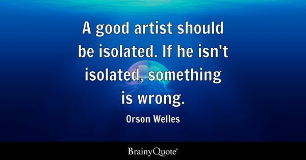 A good artist should be isolated. If he isn't isolated, something is wrong. - Orson Welles