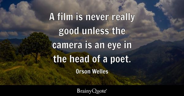 A film is never really good unless the camera is an eye in the head of a poet. - Orson Welles
