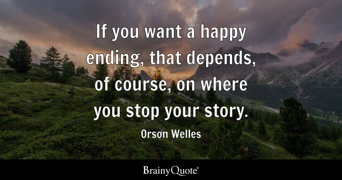 If you want a happy ending, that depends, of course, on where you stop your story. - Orson Welles