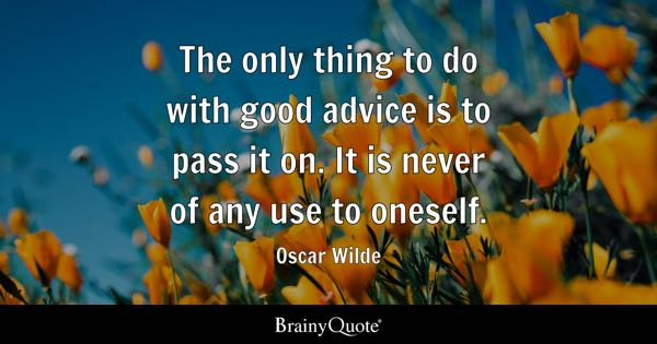 The only thing to do with good advice is to pass it on. It is never of any use to oneself. - Oscar Wilde