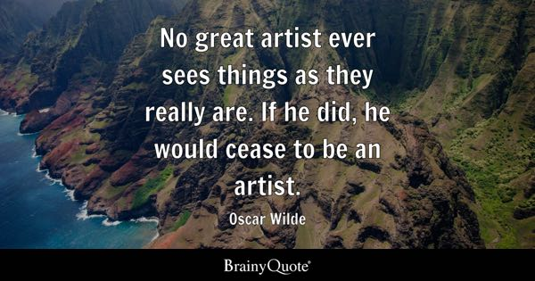 No great artist ever sees things as they really are. If he did, he would cease to be an artist. - Oscar Wilde