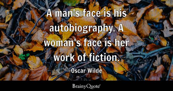 A man's face is his autobiography. A woman's face is her work of fiction. - Oscar Wilde