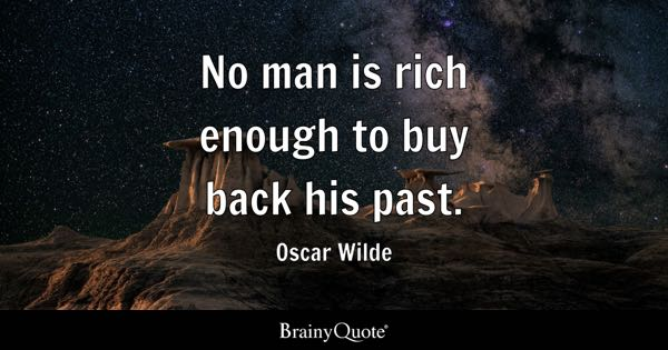 No man is rich enough to buy back his past. - Oscar Wilde