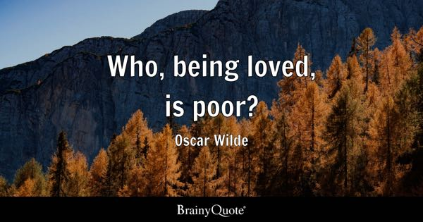 Who, being loved, is poor? - Oscar Wilde