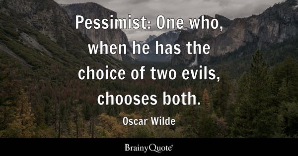 Pessimist: One who, when he has the choice of two evils, chooses both. - Oscar Wilde