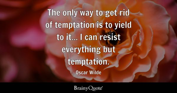 The only way to get rid of temptation is to yield to it... I can resist everything but temptation. - Oscar Wilde