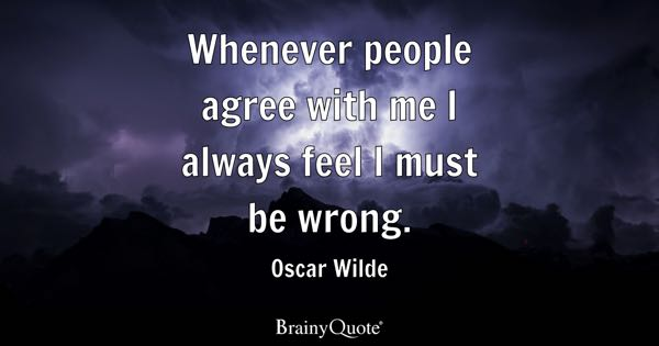 Whenever people agree with me I always feel I must be wrong. - Oscar Wilde