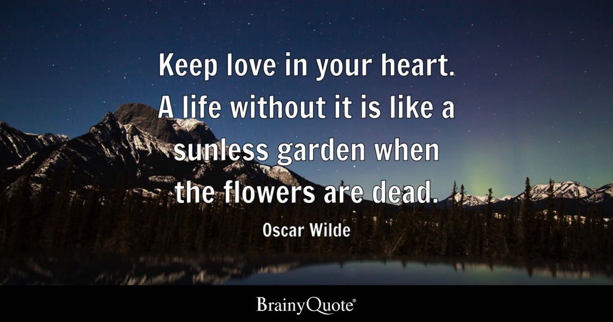 ... Quotes About Oscar Wilde. Keep Love In Your Heart. A Life Without It Is  Like A Sunless Garden When