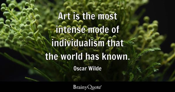 Art is the most intense mode of individualism that the world has known. - Oscar Wilde
