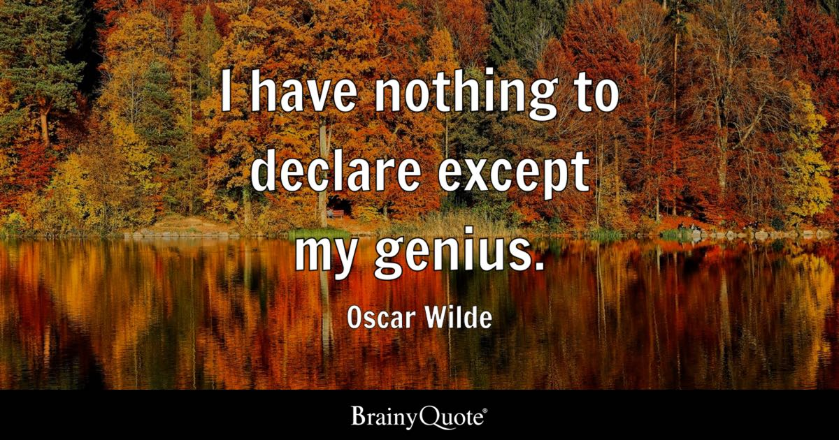 Oscar Wilde - I have nothing to declare except my genius.