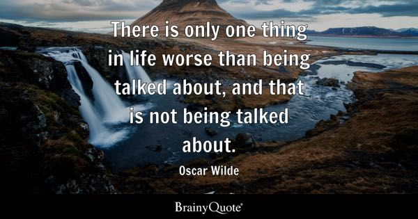 There is only one thing in life worse than being talked about, and that is not being talked about. - Oscar Wilde
