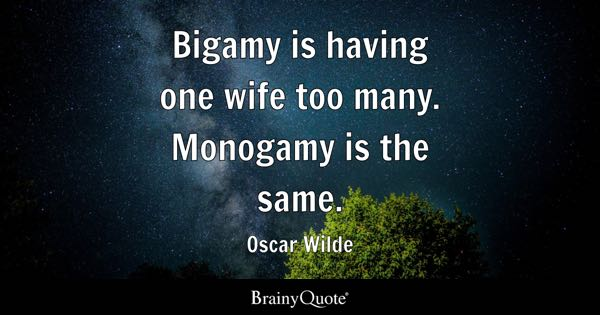 Bigamy is having one wife too many. Monogamy is the same. - Oscar Wilde