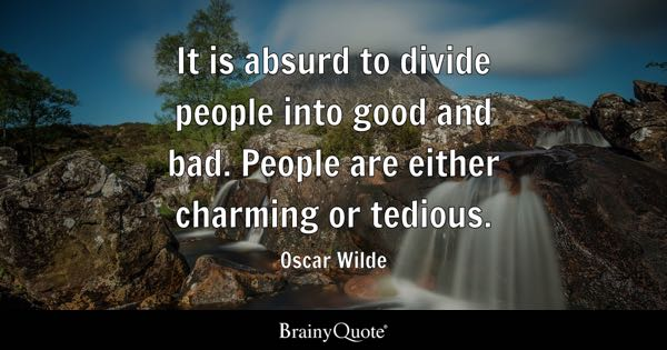 It is absurd to divide people into good and bad. People are either charming or tedious. - Oscar Wilde