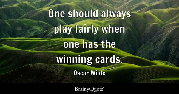One should always play fairly when one has the winning cards. - Oscar Wilde