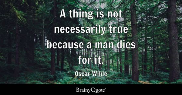 A thing is not necessarily true because a man dies for it. - Oscar Wilde