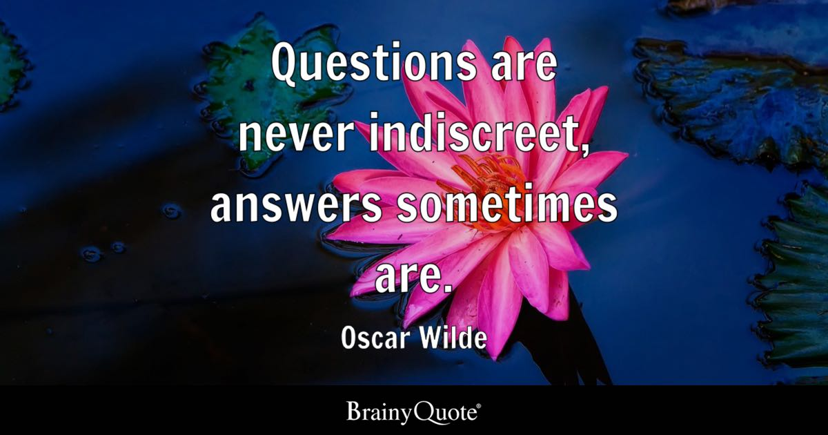 Questions are never indiscreet, answers sometimes are. - Oscar Wilde
