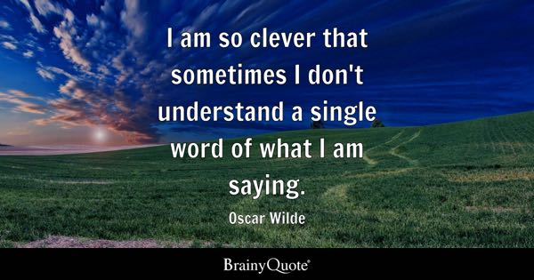 I am so clever that sometimes I don't understand a single word of what I am saying. - Oscar Wilde