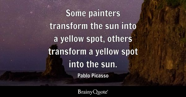 Some painters transform the sun into a yellow spot, others transform a yellow spot into the sun. - Pablo Picasso