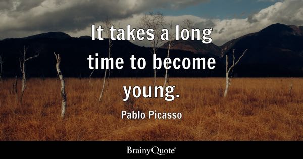 It takes a long time to become young. - Pablo Picasso