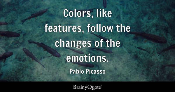 Colors, like features, follow the changes of the emotions. - Pablo Picasso