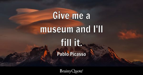 Give me a museum and I'll fill it. - Pablo Picasso