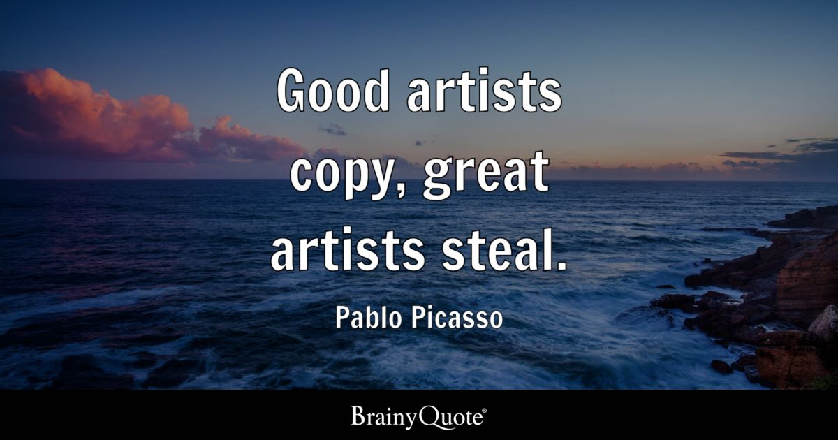 Good artists copy, great artists steal. - Pablo Picasso