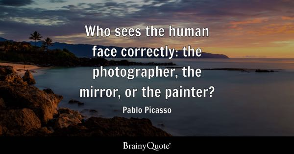 Who sees the human face correctly: the photographer, the mirror, or the painter? - Pablo Picasso