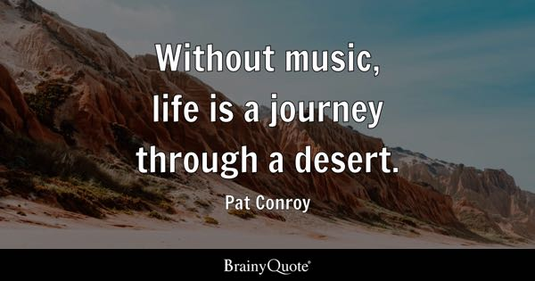 Without music, life is a journey through a desert. - Pat Conroy