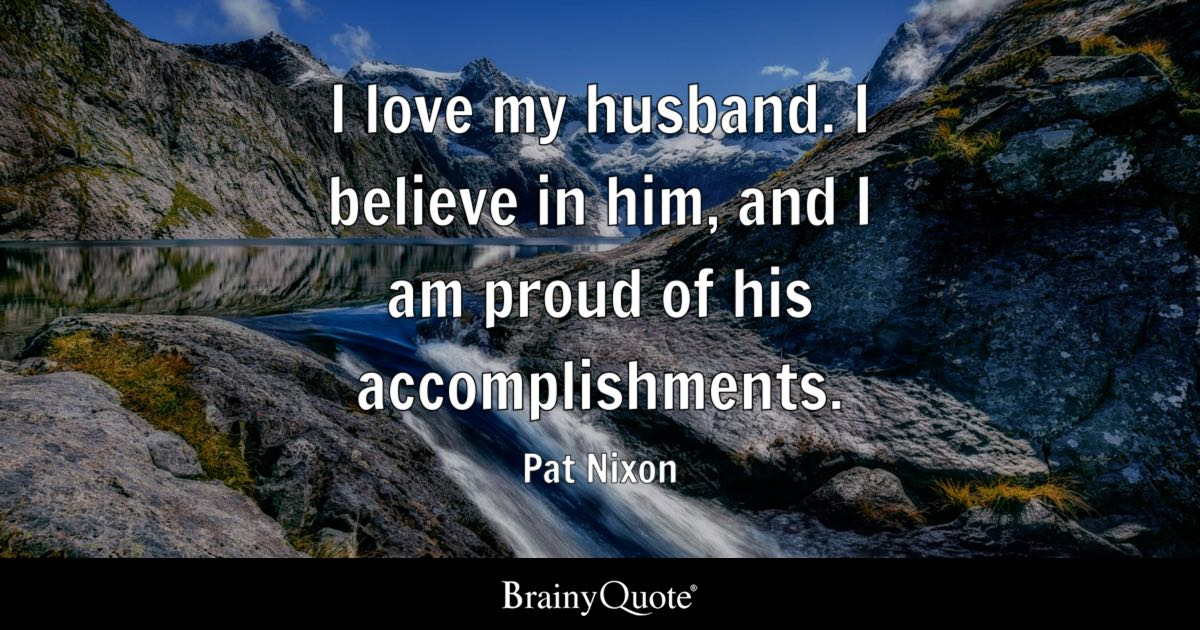 Pat Nixon - I love my husband  I believe in him, and I