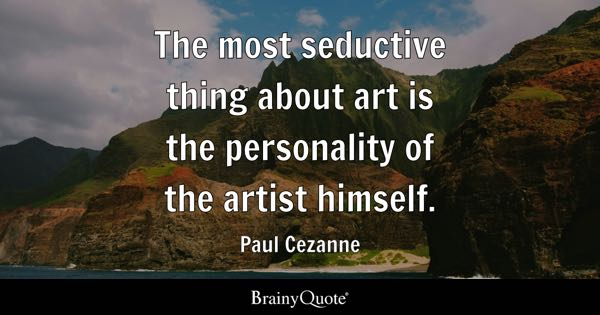 The most seductive thing about art is the personality of the artist himself. - Paul Cezanne