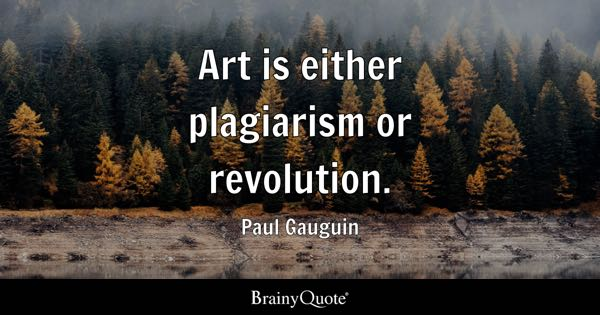 Art is either plagiarism or revolution. - Paul Gauguin