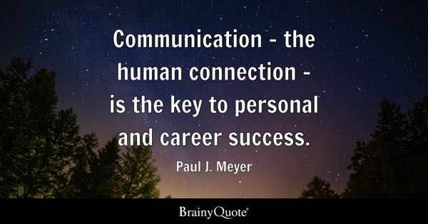 Communication - the human connection - is the key to personal and career success. - Paul J. Meyer