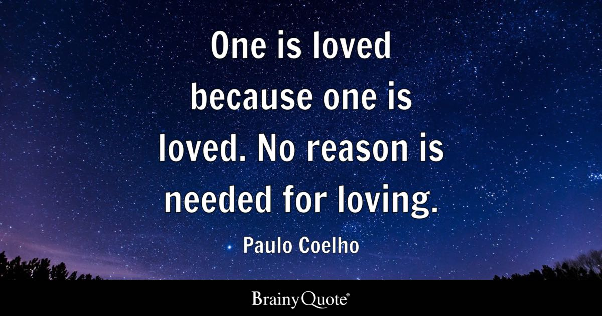 One is loved because one is loved. No reason is needed for loving. - Paulo Coelho