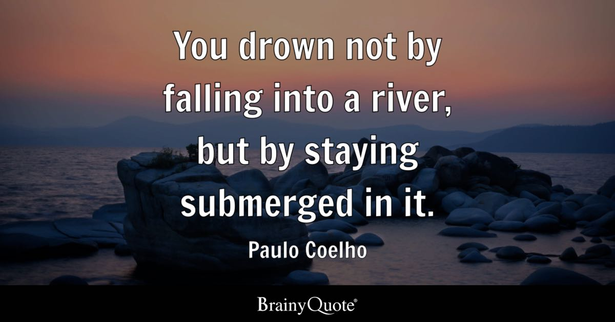 Paulo Coelho You Drown Not By Falling Into A River But