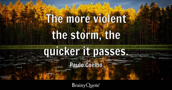 The more violent the storm, the quicker it passes. - Paulo Coelho