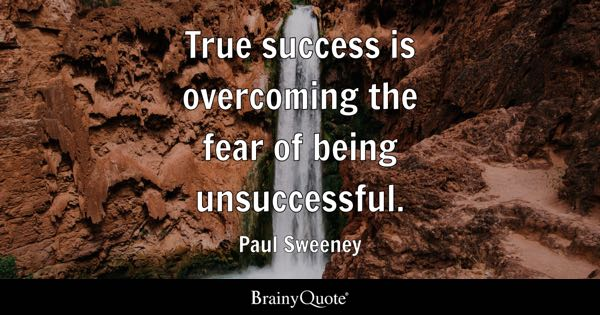 True success is overcoming the fear of being unsuccessful. - Paul Sweeney