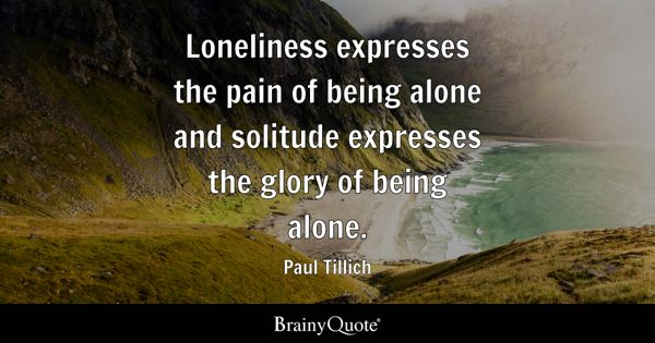 Loneliness expresses the pain of being alone and solitude expresses the glory of being alone. - Paul Tillich
