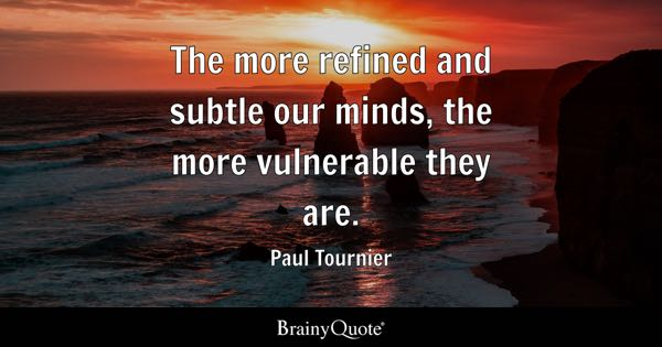 The more refined and subtle our minds, the more vulnerable they are. - Paul Tournier