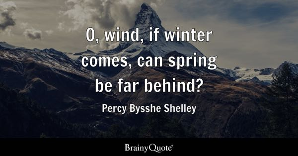 O, Wind, If Winter Comes, Can Spring Be Far Behind?   Percy