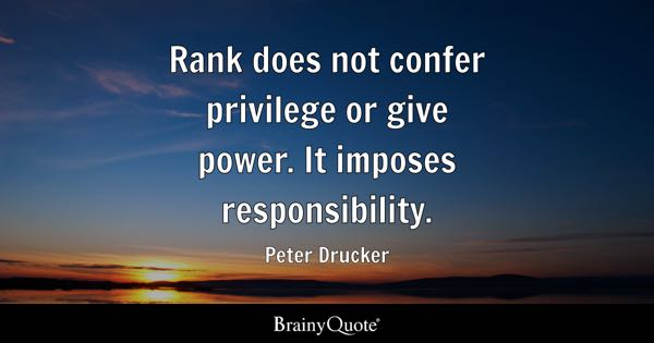 Rank does not confer privilege or give power. It imposes responsibility. - Peter Drucker