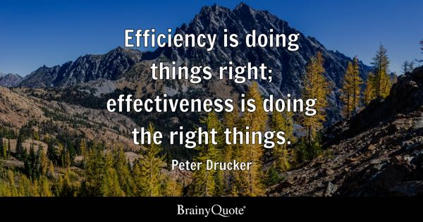 Efficiency is doing things right; effectiveness is doing the right things. - Peter Drucker