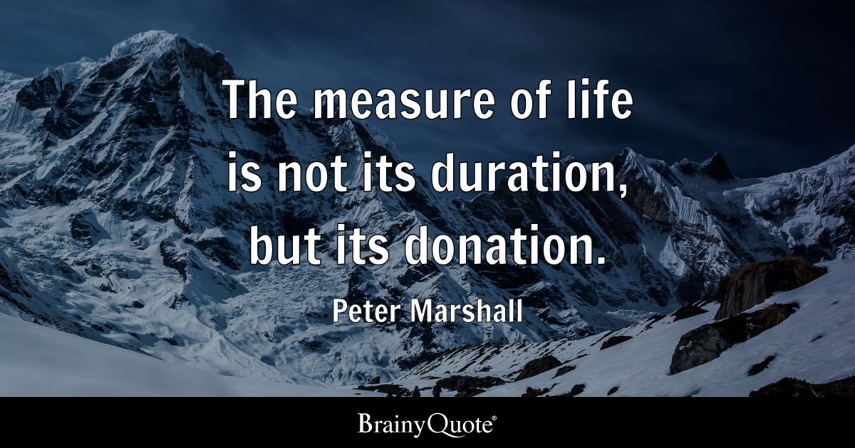 The measure of life is not its duration, but its donation ...