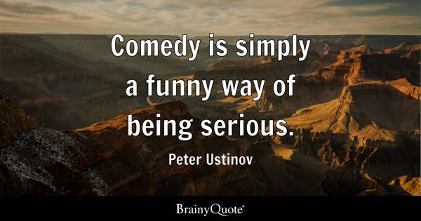 Comedy is simply a funny way of being serious. - Peter Ustinov