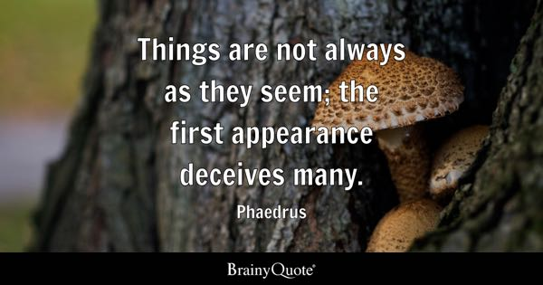 Things are not always as they seem; the first appearance deceives many. - Phaedrus