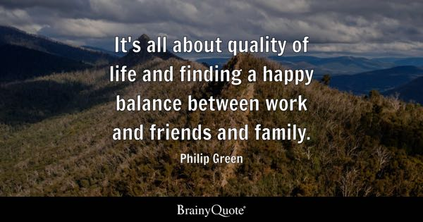its all about quality of life and finding a happy balance between work and friends and