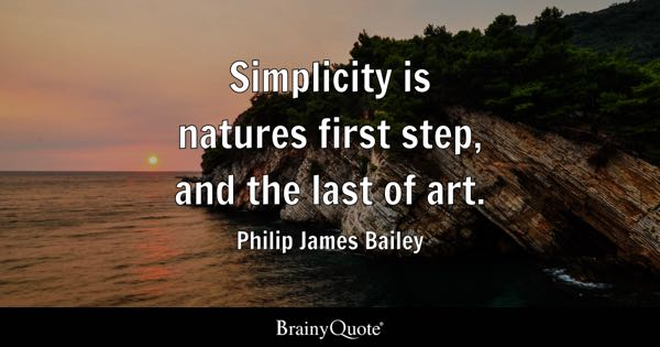 Simplicity is natures first step, and the last of art. - Philip James Bailey