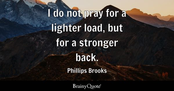 I do not pray for a lighter load, but for a stronger back. - Phillips Brooks