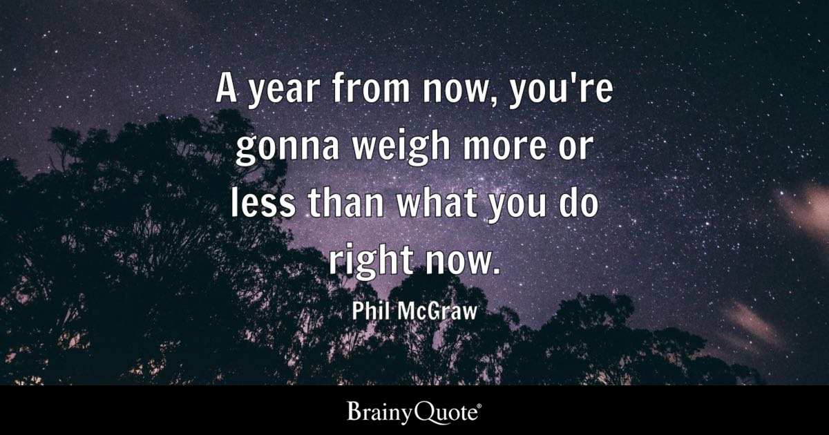 A year from now, you're gonna weigh more or less than what you do right now. - Phil McGraw