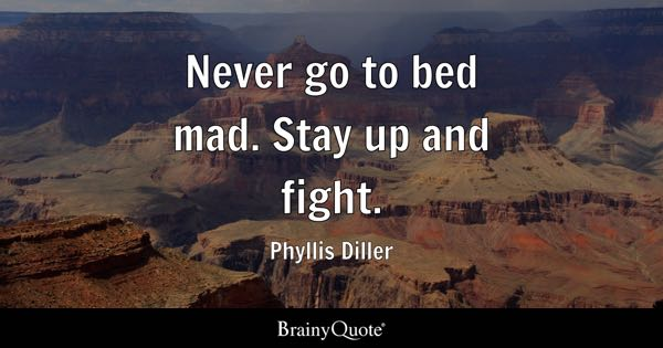 Never go to bed mad. Stay up and fight. - Phyllis Diller
